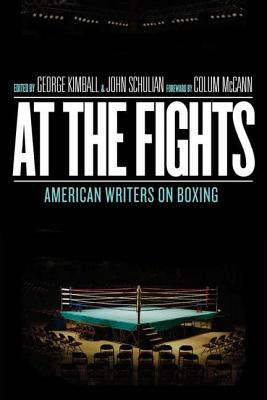 At the Fights: American Writers on Boxing - Kimball, George (Editor), and Schulian, John (Editor), and McCann, Colum (Introduction by)