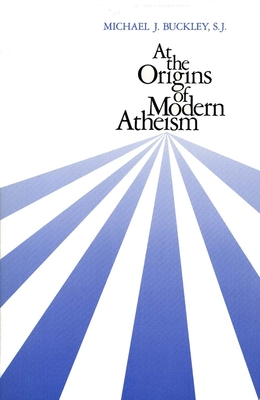 At the Origins of Modern Atheism - Buckley, Michael J, Monsignor, S.J.