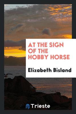 At the Sign of the Hobby Horse - Bisland, Elizabeth