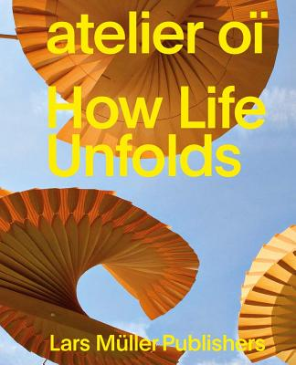 Atelier Oï How Life Unfolds - de Bevilacqua, Carlotta, and Bangert, Albrecht (Text by), and Brandle, Christian (Text by)