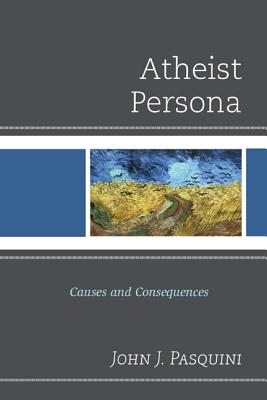 Atheist Persona: Causes and Consequences - Pasquini, John J, Father