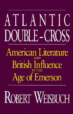 Atlantic Double-Cross: American Literature and British Influence in the Age of Emerson - Weisbuch, Robert