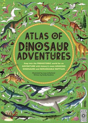 Atlas of Dinosaur Adventures: Step Into a Prehistoric World - Hawkins, Emily