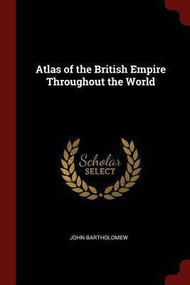 Atlas of the British Empire Throughout the World - Bartholomew, John