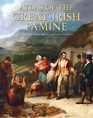 Atlas of the Great Irish Famine - Crowley, John (Editor), and Smyth, William J (Editor), and Murphy, Mike (Editor)