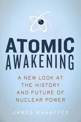Atomic Awakening: A New Look at the History and Future of Nuclear Power - Mahaffey, Jim