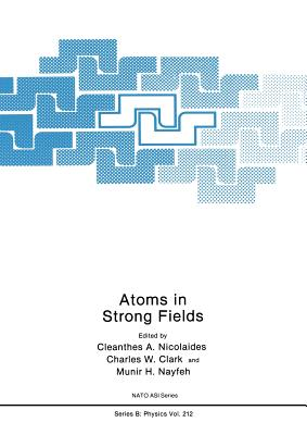 Atoms in Strong Fields - Nicolaides, C a (Editor), and Clark, Charles W (Editor), and Nayfeh, Munir H (Editor)