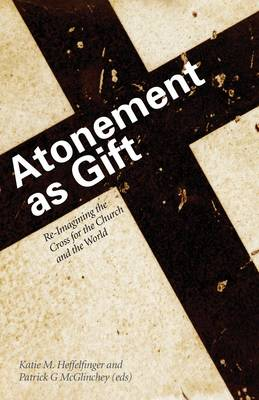 Atonement as Gift: Re-Imagining the Cross for the Church and the World - Heffelfinger, Katie M., and McGlinchey, Patrick G.
