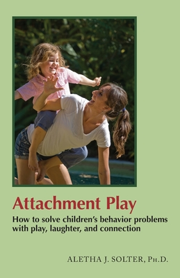 Attachment Play: How to solve children's behavior problems with play, laughter, and connection - Solter, Aletha Jauch
