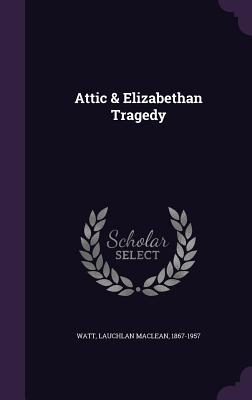 Attic & Elizabethan Tragedy - Watt, Lauchlan MacLean