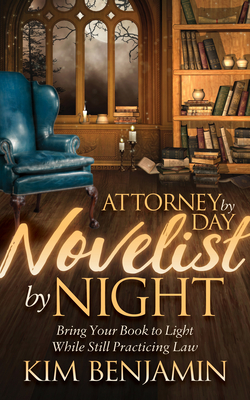Attorney by Day, Novelist by Night: Bring Your Book to Light While Still Practicing Law - Benjamin, Kim