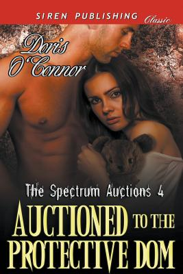 Auctioned to the Protective Dom [The Spectrum Auctions 4] (Siren Publishing Classic) - O'Connor, Doris