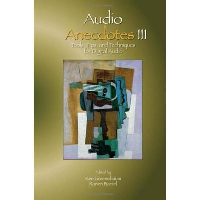 Audio Anecdotes III: Tools, Tips, and Techniques for Digital Audio - Greenebaum, Ken (Editor), and Barzel, Ronen (Editor)