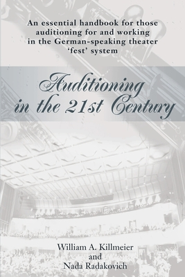 Auditioning in the 21st Century: An Essential Handbook for Those Auditioning and Working in the German-Speaking Theater 'Fest' System - Killmeier, William A, and Radakovich, Nada, and Rishoi, Niel (Introduction by)