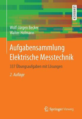 Aufgabensammlung Elektrische Messtechnik: 337 Ubungsaufgaben Mit Losungen - Becker, Wolf-Jurgen, and Hofmann, Walter