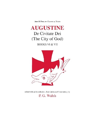 Augustine: de Civitate Dei the City of God Books VI and VII - Augustine, and Walsh, P G
