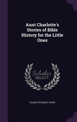 Aunt Charlotte's Stories of Bible History for the Little Ones - Yonge, Charlotte Mary