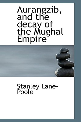 Aurangzib, and the Decay of the Mughal Empire - Lane-Poole, Stanley