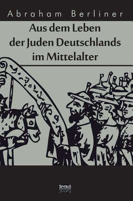 Aus Dem Leben Der Juden Deutschlands Im Mittelalter - Berliner, Abraham