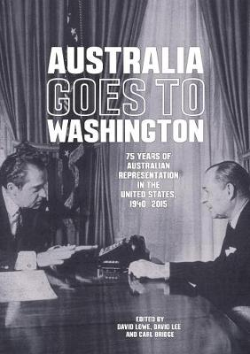 Australia Goes to Washington: 75 years of Australian representation in the United States - Lowe, David, and Bridge, Carl, and Lee, David