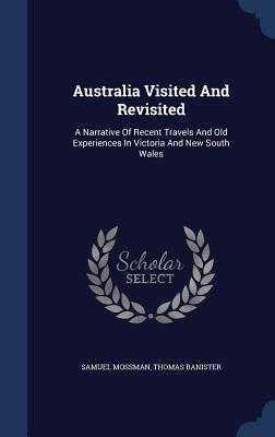 Australia Visited and Revisited: A Narrative of Recent Travels and Old Experiences in Victoria and New South Wales - Mossman, Samuel, and Banister, Thomas