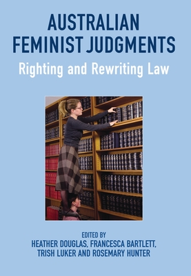 Australian Feminist Judgments: Righting and Rewriting Law - Douglas, Heather, Professor (Editor), and Bartlett, Francesca (Editor), and Luker, Trish, Dr. (Editor)
