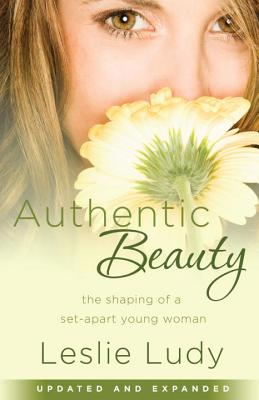 Authentic Beauty: The Shaping of a Set-Apart Young Woman - Ludy, Leslie