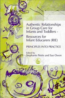 Authentic Relationships in Group Care for Infants and Toddlers - Resources for Infant Educarers (RIE) Principles Into Practice - Petrie, Stephanie
