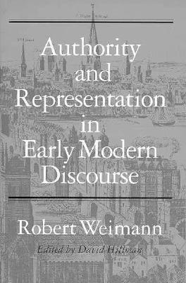 Authority and Representation in Early Modern Discourse - Weimann, Robert, Professor, and Hillman, David, Professor (Editor)