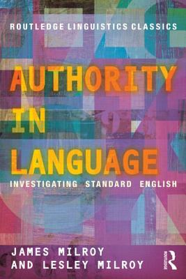 Authority in Language: Investigating Standard English - Milroy, James, and Milroy, Lesley