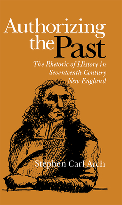 Authorizing the Past: The Rhetoric of History in Seventeenth-Century New England - Arch, Stephen Carl