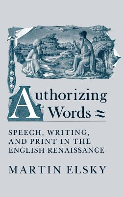 Authorizing Words: Speech, Writing, and Print in the English Renaissance - Elsky, Martin