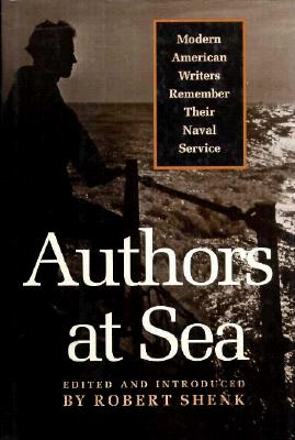 Authors at Sea: Modern American Writers Remember Their Naval Service - Shenk, Robert (Editor)