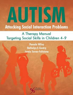 Autism: Attacking Social Interaction Problems: A Therapy Manual Targeting Social Skills in Children 4-9 - Wiley, Pamela, and Gentry, Betholyn F., and Torres-Feliciano, Jamie