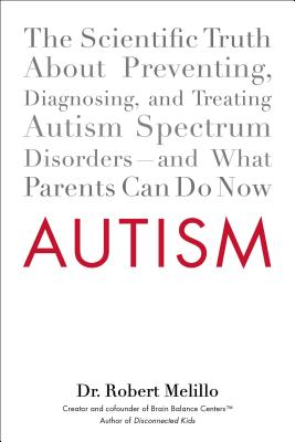 Autism: The Scientific Truth about Preventing, Diagnosing, and Treating Autism Spectrum Disorders--And What Parents Can Do Now - Melillo, Robert, Dr.