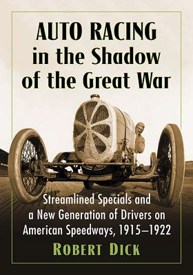 Auto Racing in the Shadow of the Great War: Streamlined Specials and a New Generation of Drivers on American Speedways, 1915-1922 - Dick, Robert