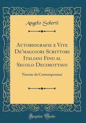 Autobiografie E Vite de'Maggiori Scrittori Italiani Fino Al Secolo Decimottavo: Narrate Da Contemporanei (Classic Reprint) - Solerti, Angelo
