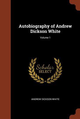 Autobiography of Andrew Dickson White; Volume 1 - White, Andrew Dickson