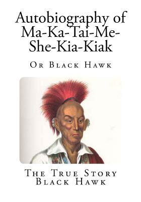 Autobiography of Ma-Ka-Tai-Me-She-Kia-Kiak: Or Black Hawk - Hawk, Black