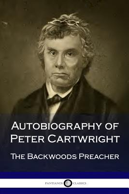 Autobiography of Peter Cartwright: The Backwoods Preacher - Cartwright, Peter
