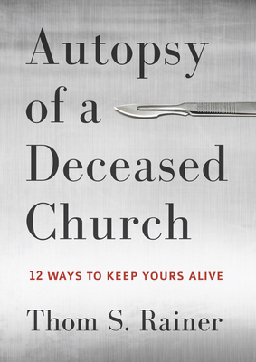 Autopsy of a Deceased Church: 12 Ways to Keep Yours Alive - Rainer, Thom S