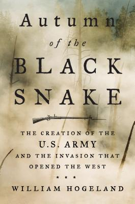 Autumn of the Black Snake: The Creation of the U.S. Army and the Invasion That Opened the West - Hogeland, William