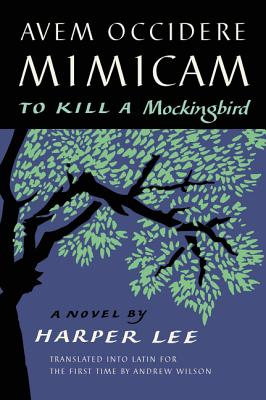 Avem Occidere Mimicam: To Kill a Mockingbird Translated Into Latin for the First Time by Andrew Wilson - Lee, Harper