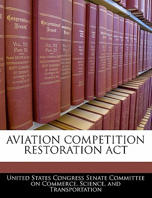 Aviation Competition Restoration ACT - United States Congress Senate Committee (Creator)