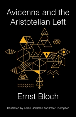 Avicenna and the Aristotelian Left - Bloch, Ernst, and Goldman, Loren (Translated by), and Thompson, Peter (Translated by)