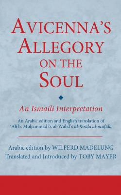 Avicenna's Allegory on the Soul: An Ismaili Interpretation - Mayer, Toby (Editor), and Madelung, Wilferd (Editor)