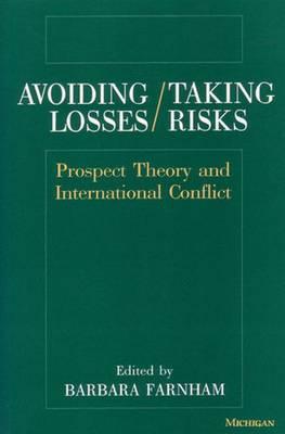 Avoiding Losses/Taking Risks: Prospect Theory and International Conflict - Farnham, Barbara (Editor)