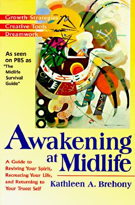 Awakening at Midlife: A Guide to Reviving Your Spirit, Recreating Your Life, and Returning to Your Truest Self - Brehony, Kathleen A, PH.D.