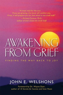 Awakening from Grief: Finding the Way Back to Joy - Welshons, John E, and Dyer, Wayne, Dr. (Foreword by)