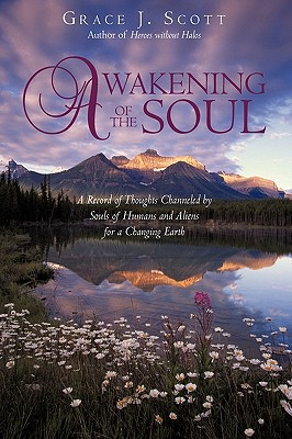 Awakening of the Soul: A Record of Thoughts Channeled by Souls of Humans and Aliens for a Changing Earth - Grace J Scott, J Scott